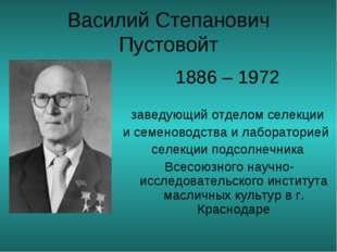 Василий Степанович Пустовойт 1886 – 1972 заведующий отделом селекции и семен