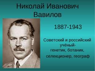 Николай Иванович Вавилов 1887-1943 Советский и российский учёный-генетик,бо