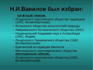 Н.И.Вавилов был избран: почётным членом: Лондонского королевского общества с