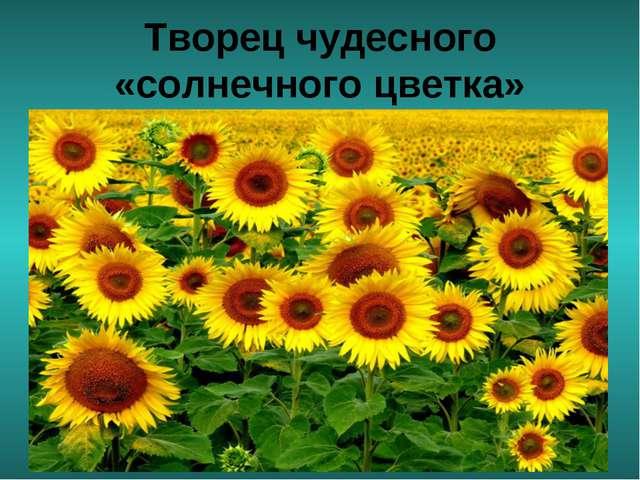 Творец чудесного «солнечного цветка»