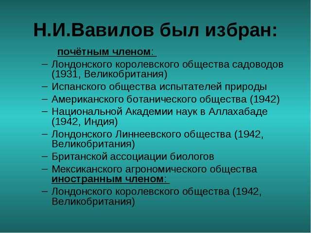 Н.И.Вавилов был избран: почётным членом: Лондонского королевского общества с...