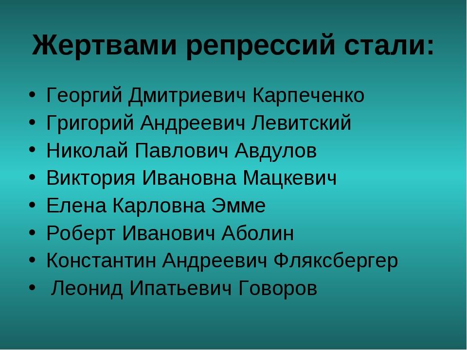 Жертвами репрессий стали: Георгий Дмитриевич Карпеченко Григорий Андреевич Ле...