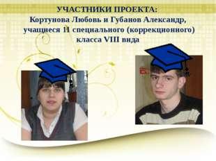 УЧАСТНИКИ ПРОЕКТА: Кортунова Любовь и Губанов Александр, учащиеся 11 специаль