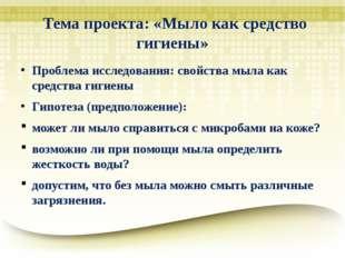 Тема проекта: «Мыло как средство гигиены» Проблема исследования: свойства мы
