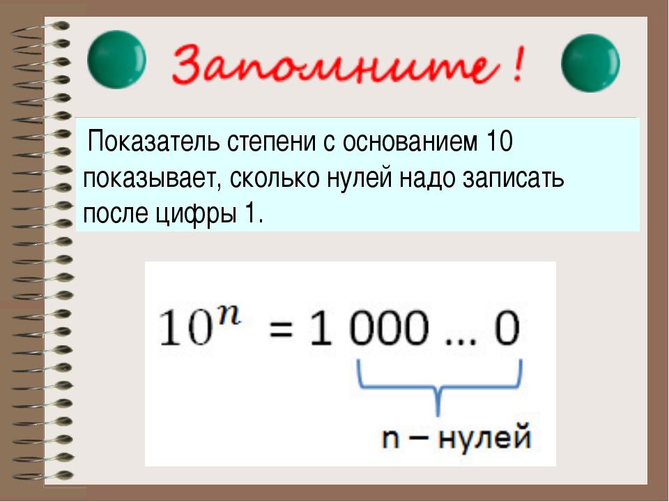 Показатель степени с основанием 10 показывает, сколько нулей надо записать по...