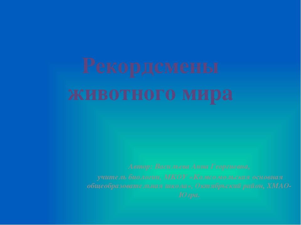 Рекордсмены животного мира Автор: Васильева Анна Георгиевна, учитель биологии...