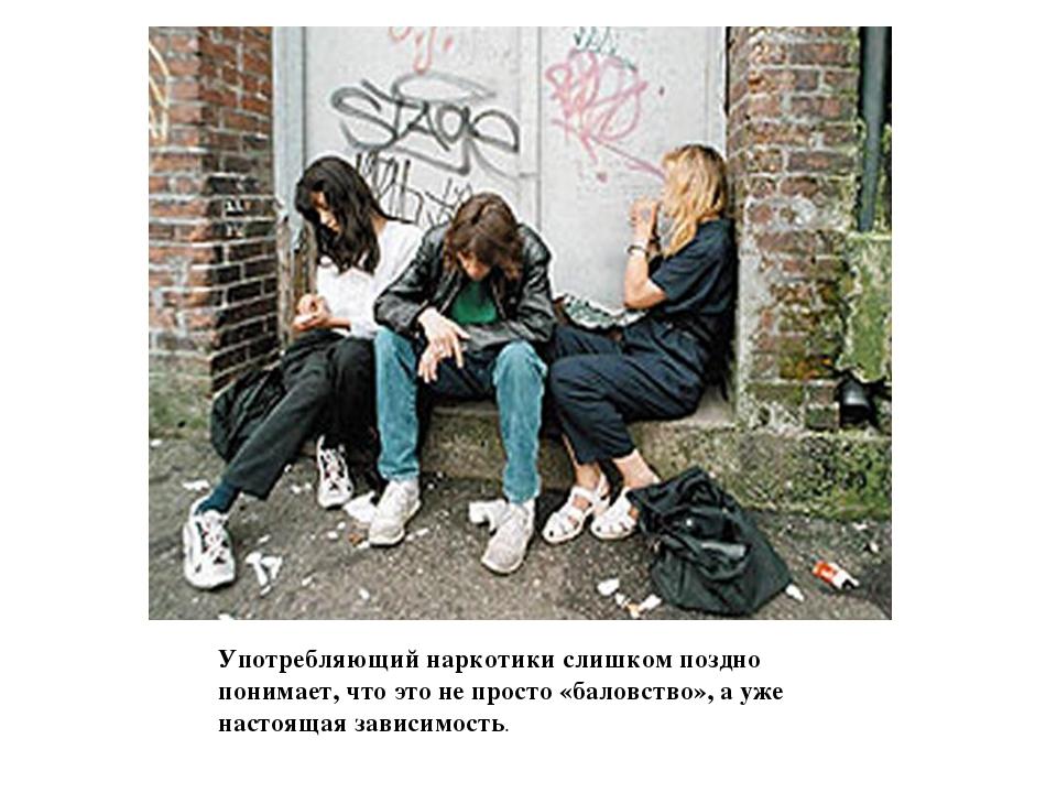 Употребляющий наркотики слишком поздно понимает, что это не просто «баловство...