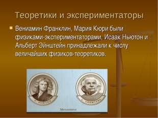 Теоретики и экспериментаторы Вениамин Франклин, Мария Кюри были физиками-эксп