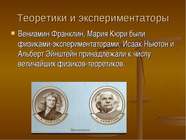 Теоретики и экспериментаторы Вениамин Франклин, Мария Кюри были физиками-эксп...