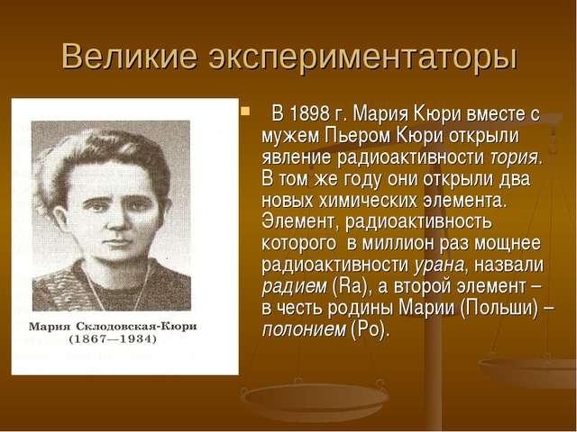 Великие экспериментаторы В 1898 г. Мария Кюри вместе с мужем Пьером Кюри откр...
