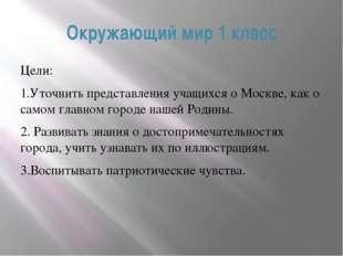 Окружающий мир 1 класс Цели: 1.Уточнить представления учащихся о Москве, ка