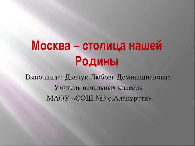 Москва – столица нашей Родины Выполнила: Дьячук Любовь Доминициановна Учите...