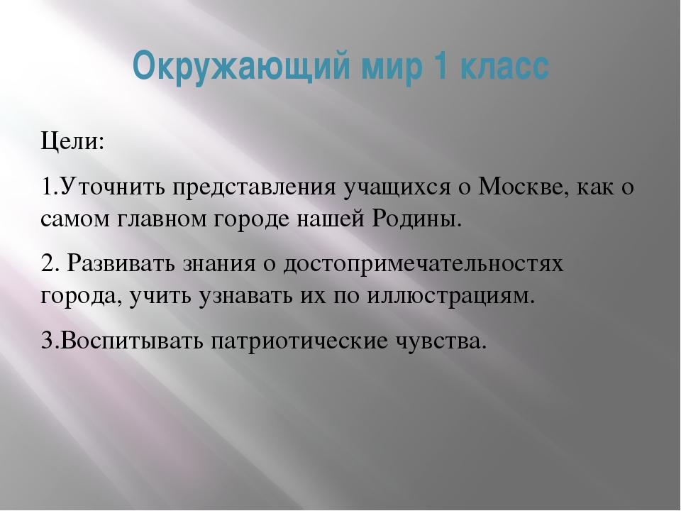 Окружающий мир 1 класс Цели: 1.Уточнить представления учащихся о Москве, ка...