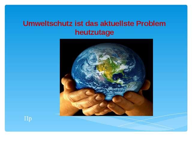 Umweltschutz ist das aktuellste Problem heutzutage Пр