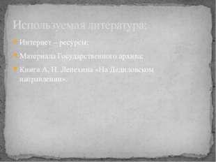 Интернет – ресурсы; Материала Государственного архива; Книга А. Н. Лепехина «