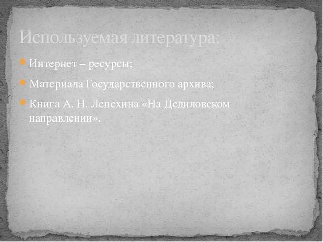 Интернет – ресурсы; Материала Государственного архива; Книга А. Н. Лепехина «...