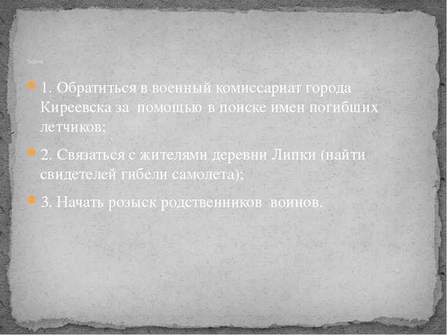 1. Обратиться в военный комиссариат города Киреевска за помощью в поиске имен...