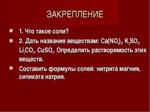 ЗАКРЕПЛЕНИЕ 1. Что такое соли? 2. Дать названия веществам: Ca(NO3)2, K2SO3, L