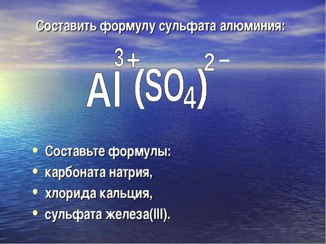 Составить формулу сульфата алюминия: Составьте формулы: карбоната натрия, хло...