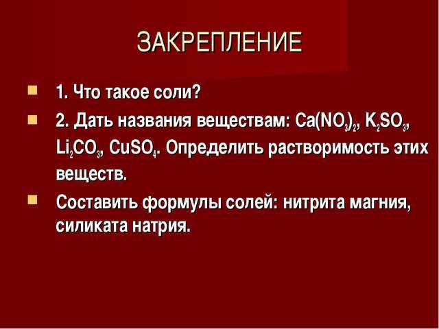 ЗАКРЕПЛЕНИЕ 1. Что такое соли? 2. Дать названия веществам: Ca(NO3)2, K2SO3, L...