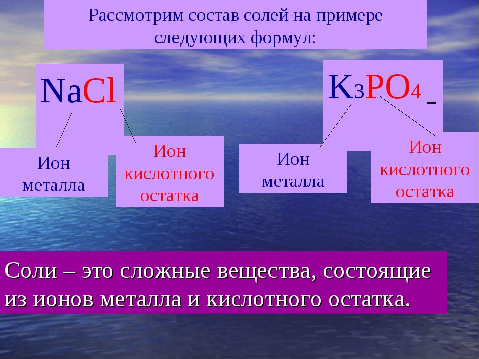 Рассмотрим состав солей на примере следующих формул: NaCl K3PO4 Ион металла И...
