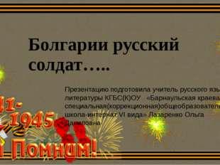 Болгарии русский солдат….. Презентацию подготовила учитель русского языка и л