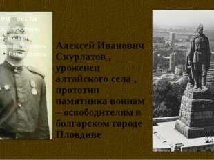 Алексей Иванович Скурлатов , уроженец алтайского села , прототип памятника во