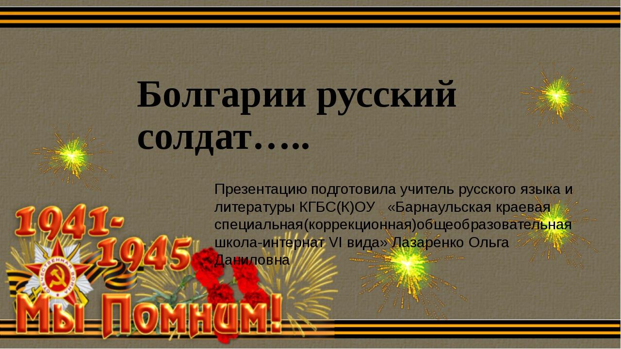 Болгарии русский солдат….. Презентацию подготовила учитель русского языка и л...