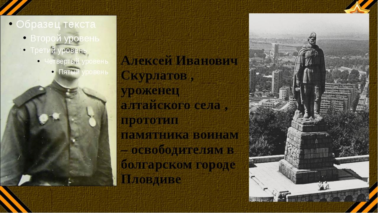Алексей Иванович Скурлатов , уроженец алтайского села , прототип памятника во...