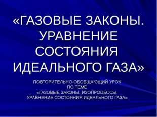 «ГАЗОВЫЕ ЗАКОНЫ. УРАВНЕНИЕ СОСТОЯНИЯ ИДЕАЛЬНОГО ГАЗА» ПОВТОРИТЕЛЬНО-ОБОБЩАЮЩИ