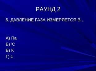 РАУНД 2 5. ДАВЛЕНИЕ ГАЗА ИЗМЕРЯЕТСЯ В… А) Па Б) 0С В) К Г) с