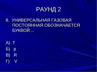 РАУНД 2 8. УНИВЕРСАЛЬНАЯ ГАЗОВАЯ ПОСТОЯННАЯ ОБОЗНАЧАЕТСЯ БУКВОЙ… А) T Б) р В)