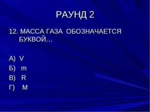 РАУНД 2 12. МАССА ГАЗА ОБОЗНАЧАЕТСЯ БУКВОЙ… А) V Б) m В) R Г) M