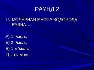 РАУНД 2 МОЛЯРНАЯ МАССА ВОДОРОДА РАВНА… А) 1 г/моль Б) 2 г/моль В) 1 кг/моль Г