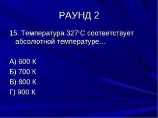 РАУНД 2 15. Температура 3270 С соответствует абсолютной температуре… А) 600 К