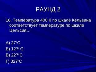 РАУНД 2 16. Температура 400 К по шкале Кельвина соответствует температуре по