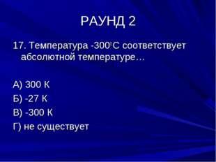 РАУНД 2 17. Температура -3000 С соответствует абсолютной температуре… А) 300