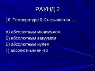 РАУНД 2 18. Температура 0 К называется…. А) абсолютным минимумом Б) абсолютны