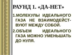 РАУНД 1. «ДА-НЕТ» 1.МОЛЕКУЛЫ ИДЕАЛЬНОГО ГАЗА НЕ ВЗАИМОДЕЙСТ- ВУЮТ МЕЖДУ СОБОЙ