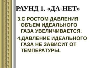РАУНД 1. «ДА-НЕТ» 3.С РОСТОМ ДАВЛЕНИЯ ОБЪЕМ ИДЕАЛЬНОГО ГАЗА УВЕЛИЧИВАЕТСЯ. 4.