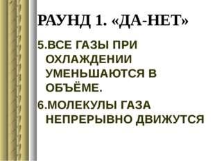 РАУНД 1. «ДА-НЕТ» 5.ВСЕ ГАЗЫ ПРИ ОХЛАЖДЕНИИ УМЕНЬШАЮТСЯ В ОБЪЁМЕ. 6.МОЛЕКУЛЫ