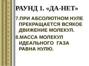 РАУНД 1. «ДА-НЕТ» 7.ПРИ АБСОЛЮТНОМ НУЛЕ ПРЕКРАЩАЕТСЯ ВСЯКОЕ ДВИЖЕНИЕ МОЛЕКУЛ.