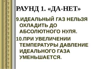 РАУНД 1. «ДА-НЕТ» 9.ИДЕАЛЬНЫЙ ГАЗ НЕЛЬЗЯ ОХЛАДИТЬ ДО АБСОЛЮТНОГО НУЛЯ. 10.ПРИ