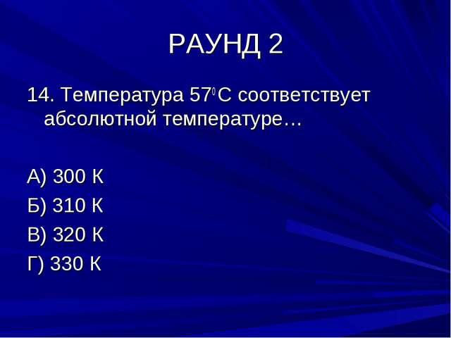 РАУНД 2 14. Температура 570 С соответствует абсолютной температуре… А) 300 К...