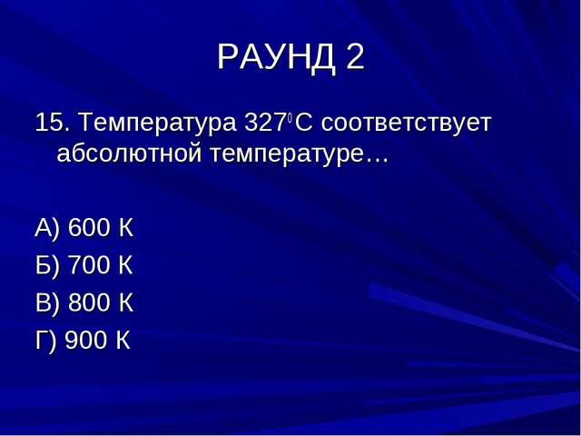 РАУНД 2 15. Температура 3270 С соответствует абсолютной температуре… А) 600 К...
