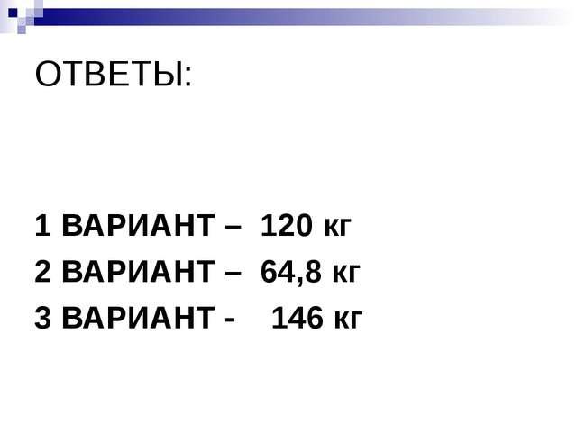 ОТВЕТЫ: 1 ВАРИАНТ – 120 кг 2 ВАРИАНТ – 64,8 кг 3 ВАРИАНТ - 146 кг