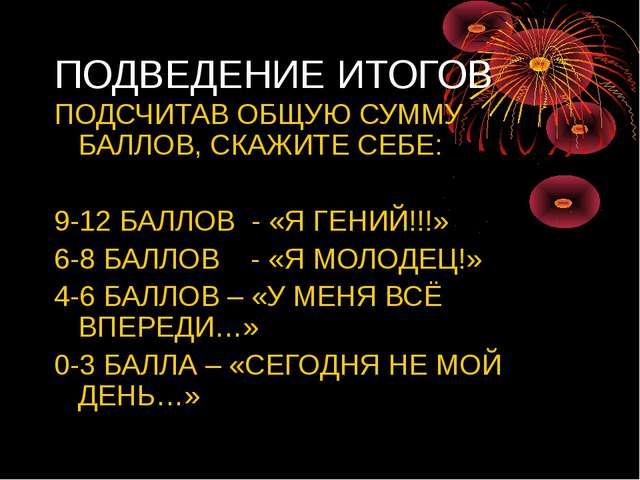 ПОДВЕДЕНИЕ ИТОГОВ ПОДСЧИТАВ ОБЩУЮ СУММУ БАЛЛОВ, СКАЖИТЕ СЕБЕ: 9-12 БАЛЛОВ - «...
