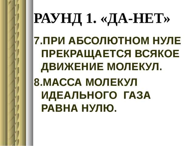 РАУНД 1. «ДА-НЕТ» 7.ПРИ АБСОЛЮТНОМ НУЛЕ ПРЕКРАЩАЕТСЯ ВСЯКОЕ ДВИЖЕНИЕ МОЛЕКУЛ....
