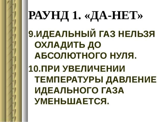 РАУНД 1. «ДА-НЕТ» 9.ИДЕАЛЬНЫЙ ГАЗ НЕЛЬЗЯ ОХЛАДИТЬ ДО АБСОЛЮТНОГО НУЛЯ. 10.ПРИ...