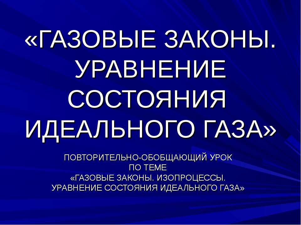 «ГАЗОВЫЕ ЗАКОНЫ. УРАВНЕНИЕ СОСТОЯНИЯ ИДЕАЛЬНОГО ГАЗА» ПОВТОРИТЕЛЬНО-ОБОБЩАЮЩИ...